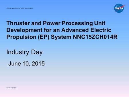 Thruster and <strong>Power</strong> Processing Unit Development for an <strong>Advanced</strong> Electric Propulsion (EP) System NNC15ZCH014R Industry Day June 10, 2015 National Aeronautics.