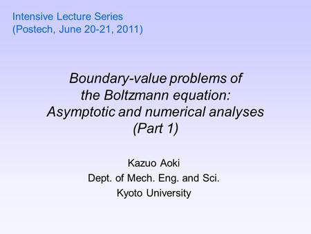 Boundary-value problems of the Boltzmann equation: Asymptotic and numerical analyses (Part 1) Kazuo Aoki Dept. of Mech. Eng. and Sci. Kyoto University.