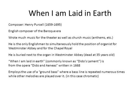 When I am Laid in Earth Composer: Henry Purcell (1659-1695) English composer of the Baroque era Wrote much music for the theater as well as church music.