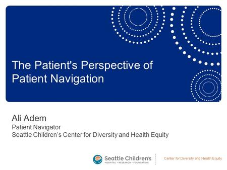 Center for Diversity and Health Equity Ali Adem Patient Navigator Seattle Children's Center for Diversity and Health Equity The Patient's Perspective of.