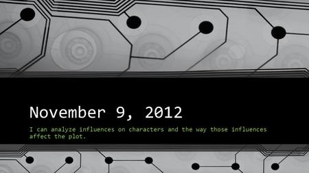 November 9, 2012 I can analyze influences on characters and the way those influences affect the plot.