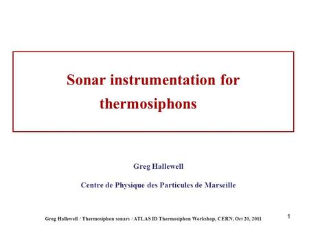 1 Greg Hallewell / Thermosiphon sonars / ATLAS ID Thermosiphon Workshop, CERN, Oct 20, 2011 Greg Hallewell Centre de Physique des Particules de Marseille.
