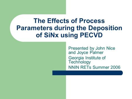 The Effects of Process Parameters during the Deposition of SiNx using PECVD Presented by John Nice and Joyce Palmer Georgia Institute of Technology NNIN.
