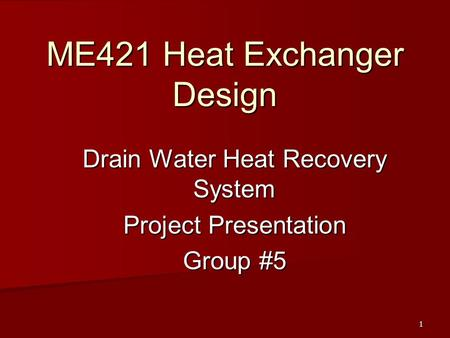 1 ME421 Heat Exchanger Design Drain Water Heat Recovery System Project Presentation Group #5.