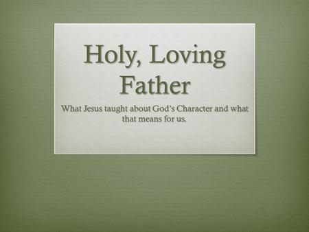 Holy, Loving Father What Jesus taught about God's Character and what that means for us.