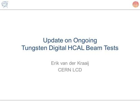 Update on Ongoing Tungsten Digital HCAL Beam Tests Erik van der Kraaij CERN LCD.
