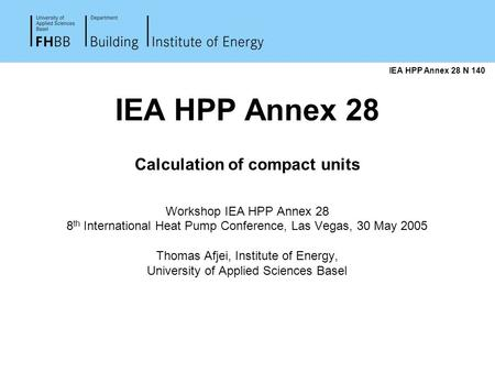 IEA HPP Annex 28 Calculation of compact units Workshop IEA HPP Annex 28 8 th International Heat Pump Conference, Las Vegas, 30 May 2005 Thomas Afjei, Institute.