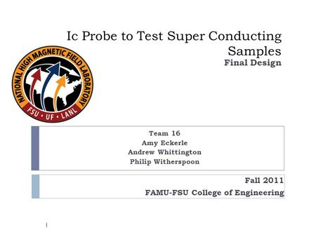 Ic Probe to Test Super Conducting Samples Team 16 Amy Eckerle Andrew Whittington Philip Witherspoon Final Design Fall 2011 FAMU-FSU College of Engineering.
