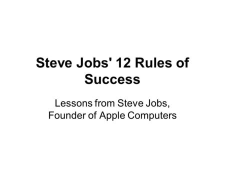 Steve Jobs' 12 Rules of Success Lessons from Steve Jobs, Founder of Apple Computers.