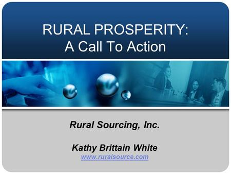 RURAL PROSPERITY: A Call To Action Rural Sourcing, Inc. Kathy Brittain White www.ruralsource.com.