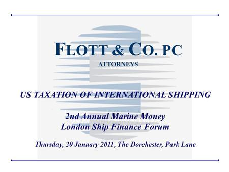1 US TAXATION OF INTERNATIONAL SHIPPING 2nd Annual Marine Money London Ship Finance Forum Thursday, 20 January 2011, The Dorchester, Park Lane F LOTT &