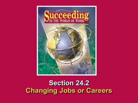 Chapter 24 Adapting to ChangeSucceeding in the the World of Work 24.2 Changing Jobs or Careers SECTION OPENER / CLOSER INSERT BOOK COVER ART Section 24.2.
