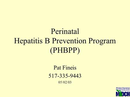 Perinatal Hepatitis B Prevention Program (PHBPP) Pat Fineis 517-335-9443 05/02/03.