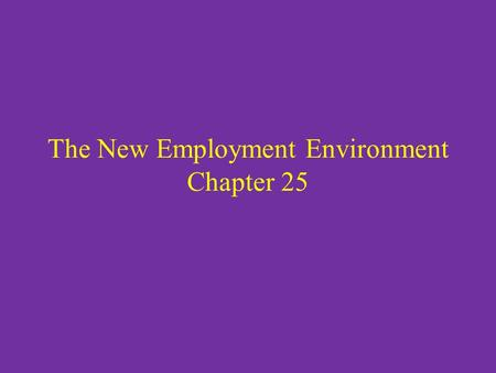The New Employment Environment Chapter 25. In the late 20 th century globalization of many of the world markets took place. Many companies had to face.