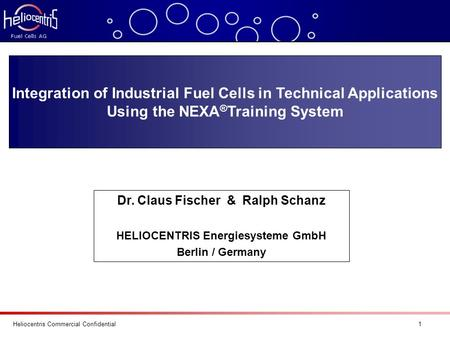 Heliocentris Commercial Confidential 1 Integration of Industrial Fuel Cells in Technical Applications Using the NEXA ® Training System Dr. Claus Fischer.