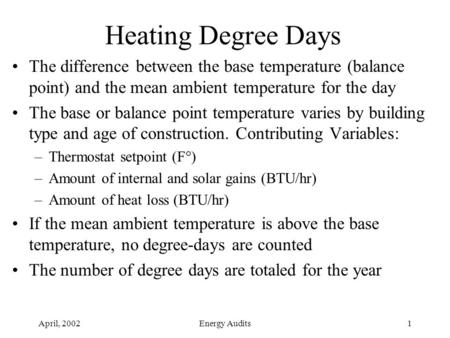 April, 2002Energy Audits1 Heating Degree Days The difference between the base temperature (balance point) and the mean ambient temperature for the day.