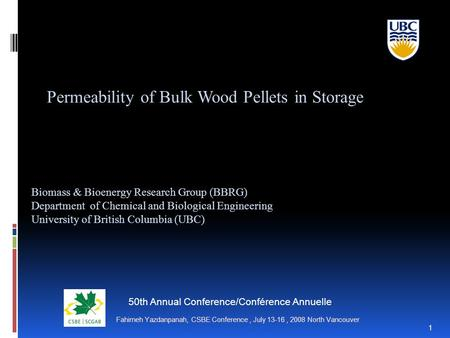 Fahimeh Yazdanpanah, CSBE Conference, July 13-16, 2008 North Vancouver 1 Permeability of Bulk Wood Pellets in Storage Biomass & Bioenergy Research Group.