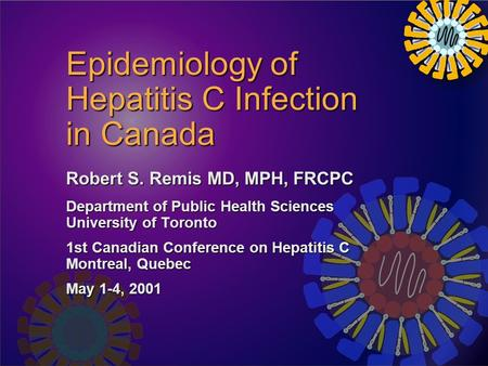 Epidemiology of Hepatitis C Infection in Canada Robert S. Remis MD, MPH, FRCPC Department of Public Health Sciences University of Toronto 1st Canadian.