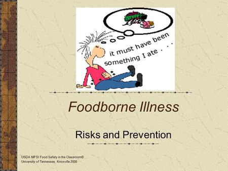 Foodborne Illness Risks and Prevention USDA NIFSI Food Safety in the Classroom© University of Tennessee, Knoxville 2006.