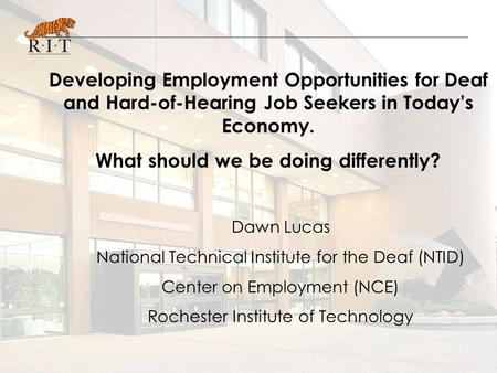 Developing Employment Opportunities for Deaf and Hard-of-Hearing Job Seekers in Today's Economy. What should we be doing differently? Dawn Lucas National.