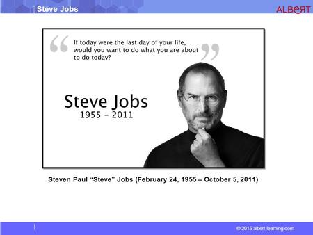 "© 2015 albert-learning.com Steve Jobs Steven Paul ""Steve"" Jobs (February 24, 1955 – October 5, 2011)"