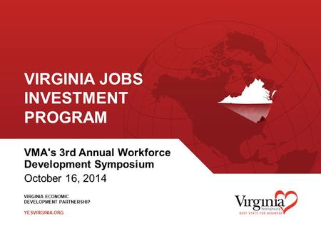 VIRGINIA ECONOMIC DEVELOPMENT PARTNERSHIP YESVIRGINIA.ORG VIRGINIA JOBS INVESTMENT PROGRAM VMA's 3rd Annual Workforce Development Symposium October 16,