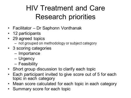 HIV Treatment and Care Research priorities Facilitator – Dr Saphonn Vonthanak 12 participants 29 agreed topics –not grouped on methodology or subject category.