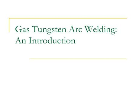 Gas Tungsten Arc Welding: An Introduction. Gas Tungsten Arc Welding Defined: The Gas Tungsten Arc Welding process is a non-consumable welding process.