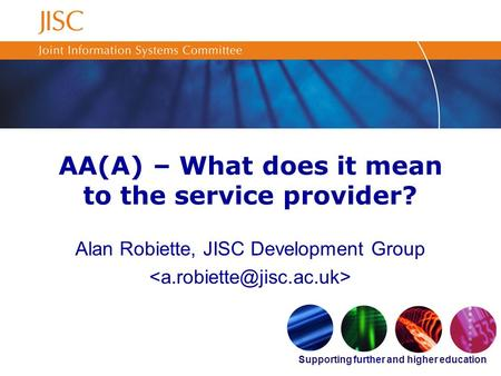 Supporting further and higher education AA(A) – What does it mean to the service provider? Alan Robiette, JISC Development Group.