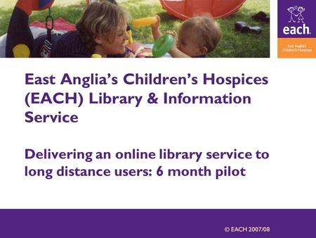 © EACH 2007/08 East Anglia's Children's Hospices (EACH) Library & Information Service Delivering an online library service to long distance users: 6 month.