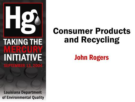 Consumer Products and Recycling John Rogers. Mercury is in the Home.