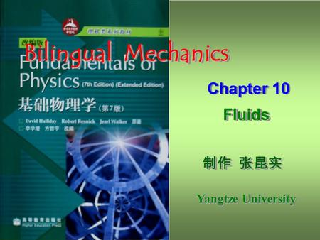 制作 张昆实 制作 张昆实 Yangtze University 制作 张昆实 制作 张昆实 Yangtze University Bilingual Mechanics Chapter 10 Fluids Fluids Chapter 10 Fluids Fluids.