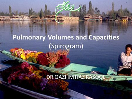 Pulmonary Volumes and Capacities (Spirogram) DR QAZI IMTIAZ RASOOL.
