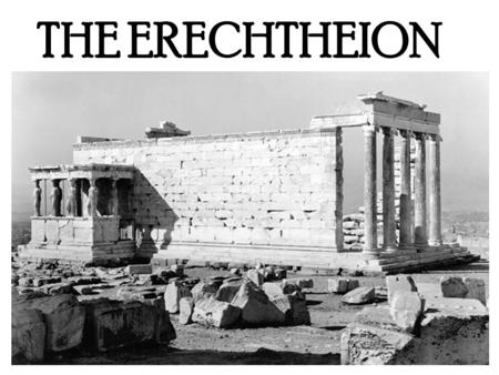 THE ERECHTHEION. THE BASICS DATE it was built between 421 and 406BC. ARCHITECT Philokles Could also have been Mnesikles MATERIAL Pentilic marble LOCATION.