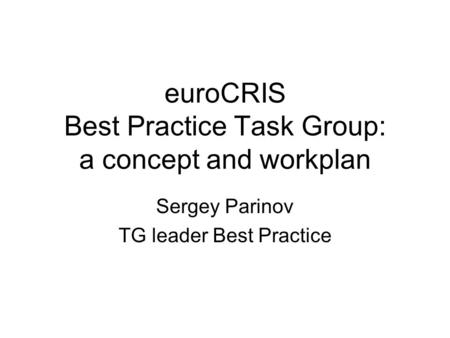 EuroCRIS Best Practice Task Group: a concept and workplan Sergey Parinov TG leader Best Practice.