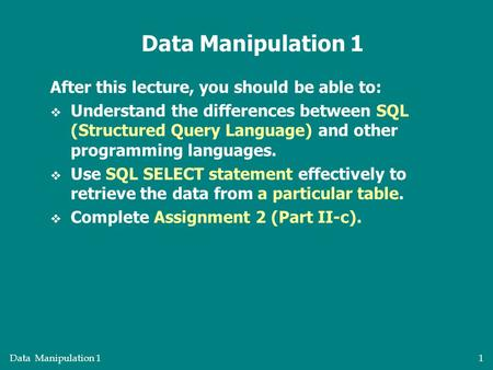 Data Manipulation 11 After this lecture, you should be able to:  Understand the differences between SQL (Structured Query Language) and other programming.