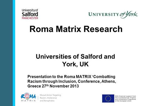 Roma Matrix Research Universities of Salford and York, UK Presentation to the Roma MATRIX 'Combatting Racism through Inclusion, Conference, Athens, Greece.