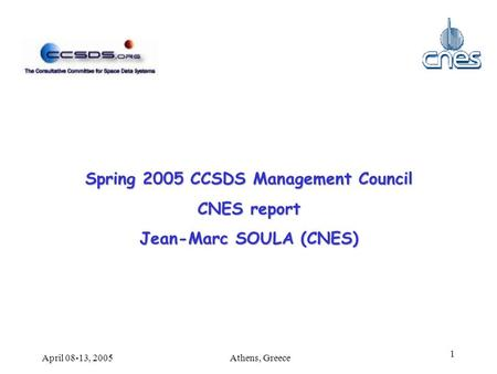 Athens, GreeceApril 08-13, 2005 1 Spring 2005 CCSDS Management Council CNES report Jean-Marc SOULA (CNES)