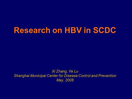 Research on HBV in SCDC Xi Zhang, Ye Lu Shanghai Municipal Center for Disease Control and Prevention May, 2008.