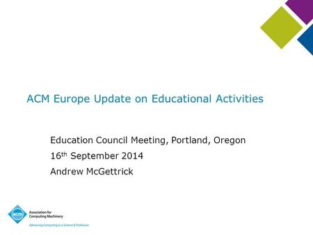 ACM Europe Update on Educational Activities Education Council Meeting, Portland, Oregon 16 th September 2014 Andrew McGettrick.