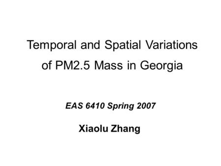 Temporal and Spatial Variations of PM2.5 Mass in Georgia Xiaolu Zhang EAS 6410 Spring 2007.