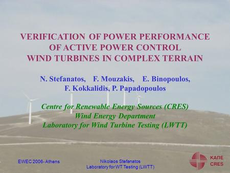 Nikolaos Stefanatos Laboratory for WT Testing (LWTT) EWEC 2006- Athens VERIFICATION OF POWER PERFORMANCE OF ACTIVE POWER CONTROL WIND TURBINES IN COMPLEX.