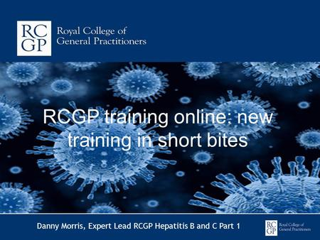 RCGP training online: new training in short bites Danny Morris, Expert Lead RCGP Hepatitis B and C Part 1.