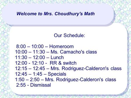 Welcome to Mrs. Choudhury's Math Our Schedule: 8:00 – 10:00 – Homeroom 10:00 – 11:30 – Ms. Camacho's class 11:30 – 12:00 – Lunch 12:00 - 12:10 - RR & switch.
