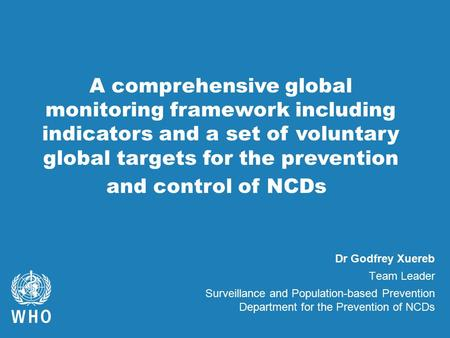 Dr Godfrey Xuereb Team Leader Surveillance and Population-based Prevention Department for the Prevention of NCDs A comprehensive global monitoring framework.