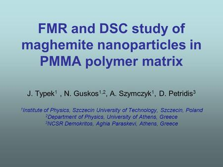 FMR and DSC study of maghemite nanoparticles in PMMA polymer matrix J. Typek 1, N. Guskos 1,2, A. Szymczyk 1, D. Petridis 3 1 Institute of Physics, Szczecin.
