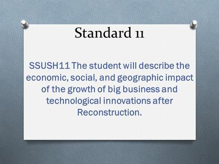 Standard 11 SSUSH11 The student will describe the economic, social, and geographic impact of the growth of big business and technological innovations after.