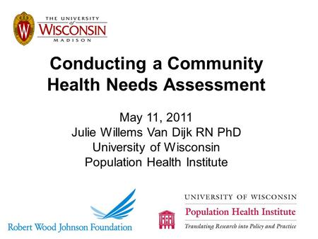 Conducting a Community Health Needs Assessment May 11, 2011 Julie Willems Van Dijk RN PhD University of Wisconsin Population Health Institute.