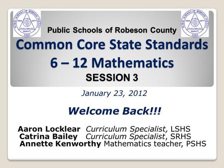 Public Schools of Robeson County Common Core State Standards 6 – 12 Mathematics SESSION 3 January 23, 2012 Welcome Back!!! Aaron Locklear Curriculum Specialist,