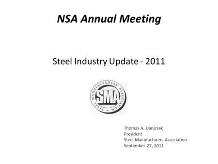 Thomas A. Danjczek President Steel Manufacturers Association September 27, 2011 Steel Industry Update - 2011 NSA Annual Meeting.